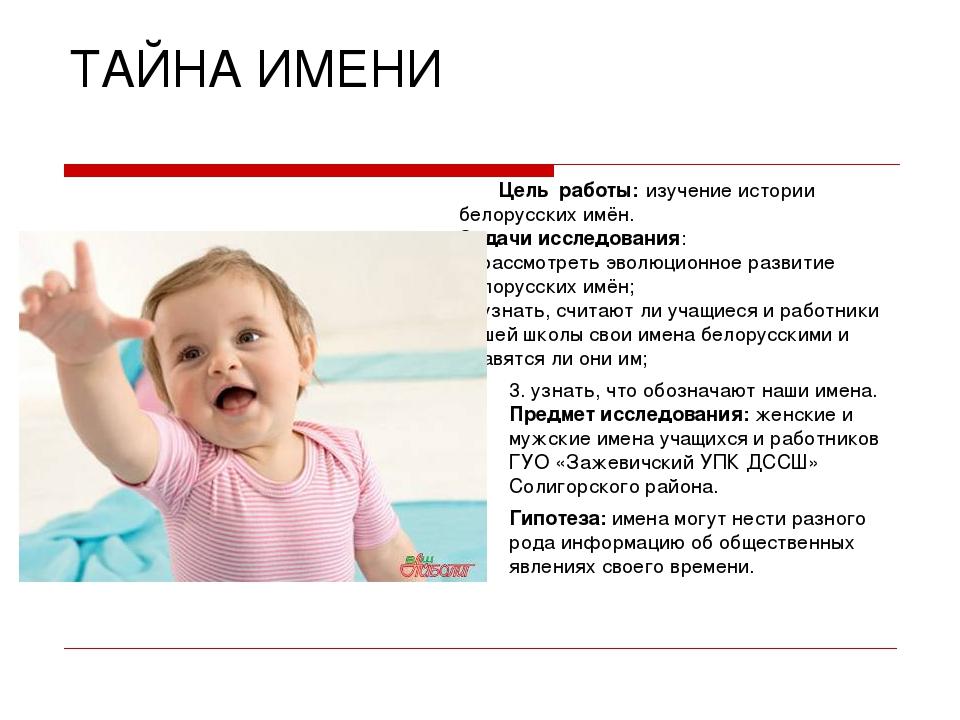 ТАЙНА ИМЕНИ Цель работы: изучение истории белорусских имён. Задачи исследован...