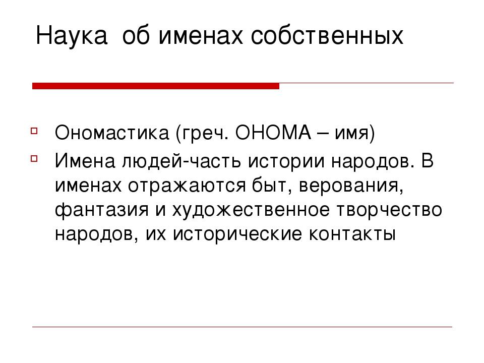 Наука об именах собственных Ономастика (греч. ОНОМА – имя) Имена людей-часть...