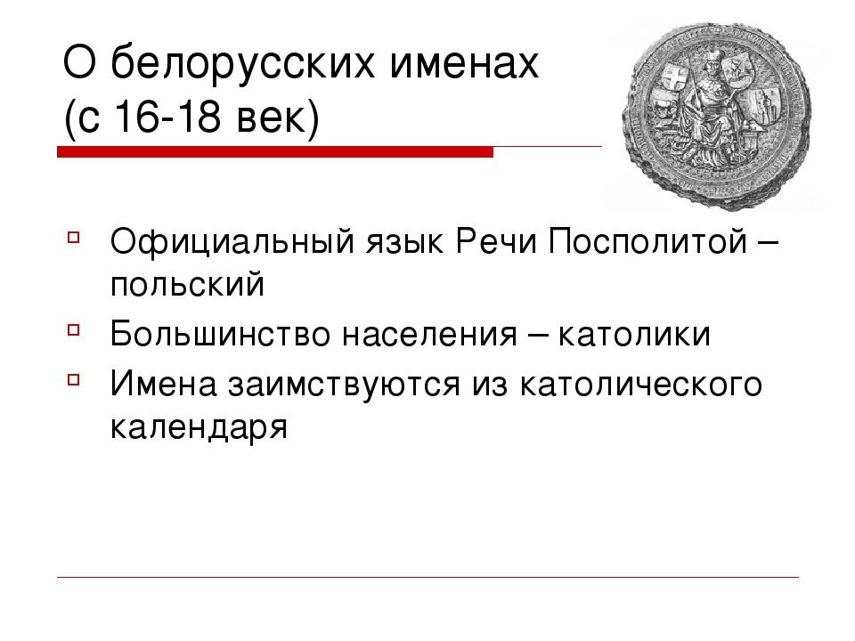 О белорусских именах (с 16-18 век) Официальный язык Речи Посполитой – польски...