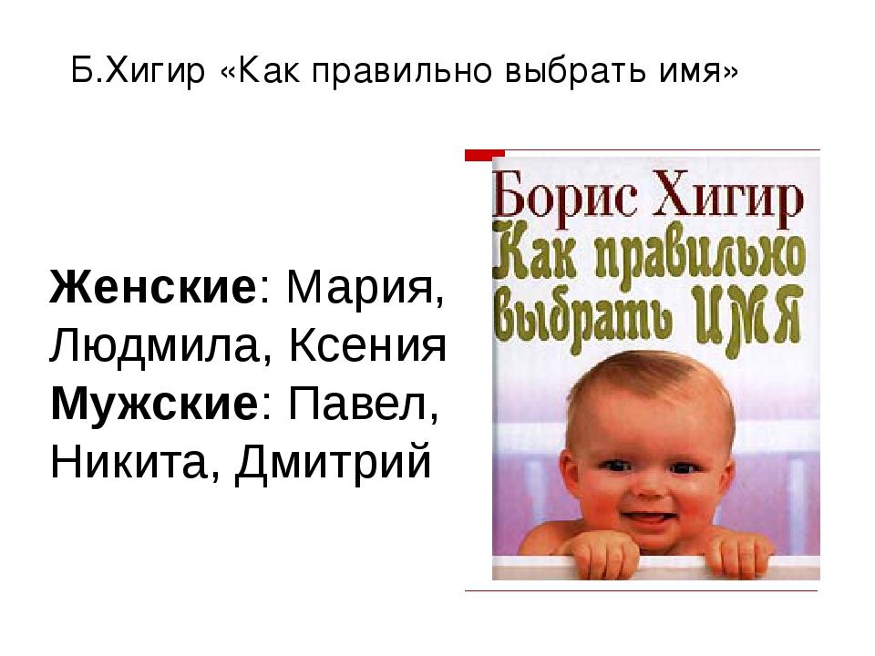 Б.Хигир «Как правильно выбрать имя» Женские: Мария, Людмила, Ксения Мужские:...