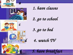 a 1. have classes b 2. go to school c 3. go to bed d 4. watch TV e 5. have br