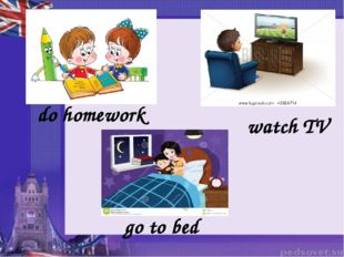 do homework watch TV go to bed
