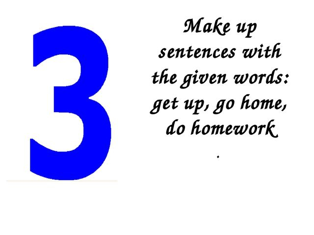Make up sentences with the given words: get up, go home, do homework .