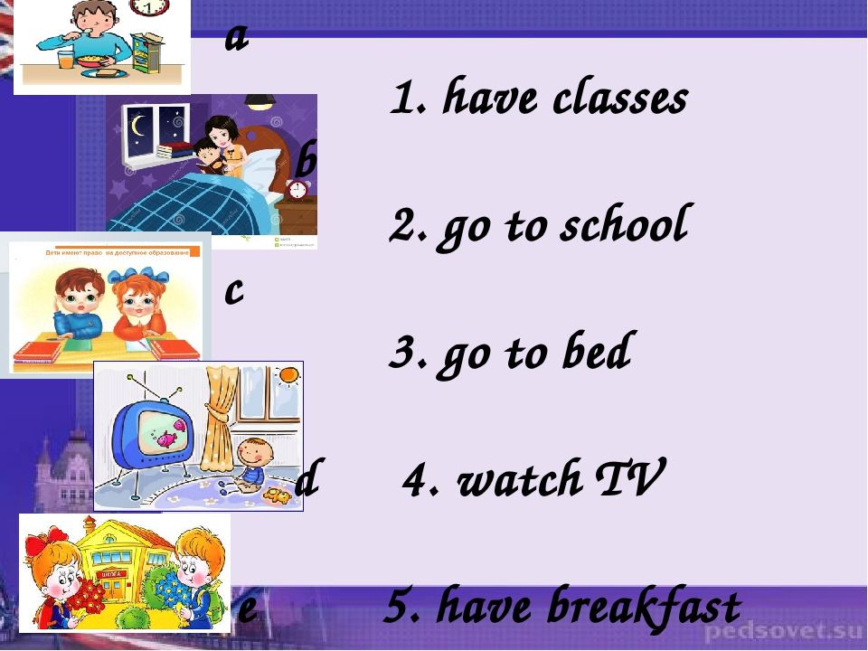 a 1. have classes b 2. go to school c 3. go to bed d 4. watch TV e 5. have br...