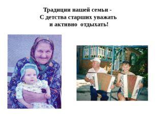 Традиции нашей семьи - С детства старших уважать и активно отдыхать!