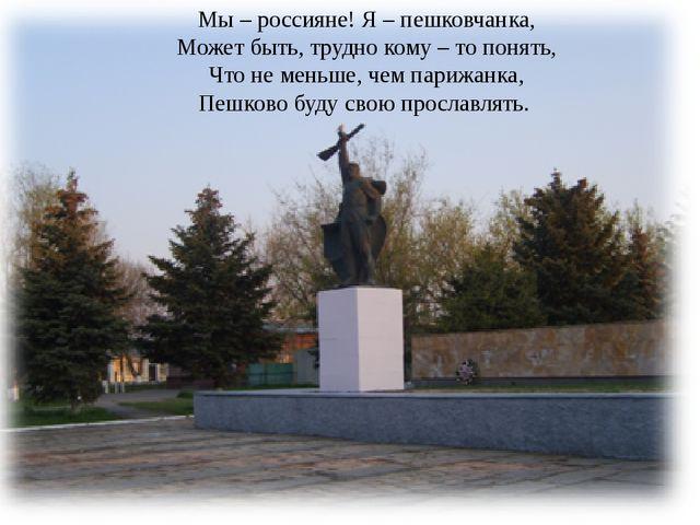 Мы – россияне! Я – пешковчанка, Может быть, трудно кому – то понять, Что не м...