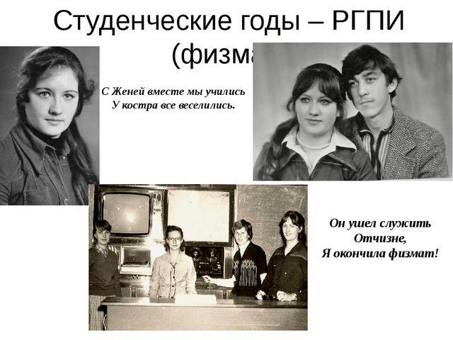 Студенческие годы – РГПИ (физмат) С Женей вместе мы учились У костра все весе...
