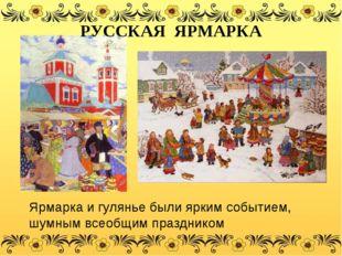 Ярмарка и гулянье были ярким событием, шумным всеобщим праздником РУССКАЯ ЯРМ