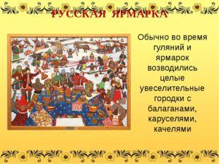 Обычно во время гуляний и ярмарок возводились целые увеселительные городки с