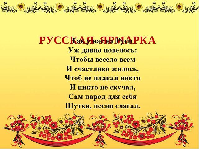 РУССКАЯ ЯРМАРКА Так у нас на Руси Уж давно повелось: Чтобы весело всем И сча...