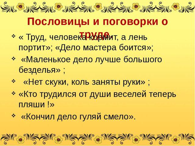 Пословицы и поговорки о труде. « Труд, человека кормит, а лень портит»; «Дело...