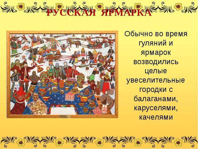 Обычно во время гуляний и ярмарок возводились целые увеселительные городки с...