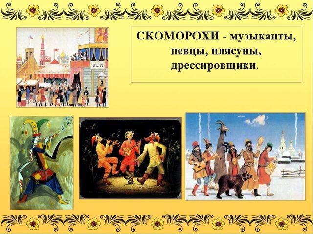 СКОМОРОХИ - музыканты, певцы, плясуны, дрессировщики.