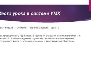 Место урока в системе УМК Урок 4 модуля 1 «My Home», «Where's Chuckles», урок