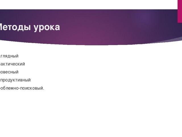 Методы урока Наглядный Практический Словесный Репродуктивный Проблемно-поиско...