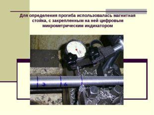 Для определения прогиба использовалась магнитная стойка, с закрепленным на не