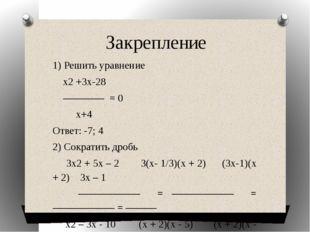 Закрепление 1) Решить уравнение х2 +3х-28 ———— = 0 х+4 Ответ: -7; 4 2) Сократ