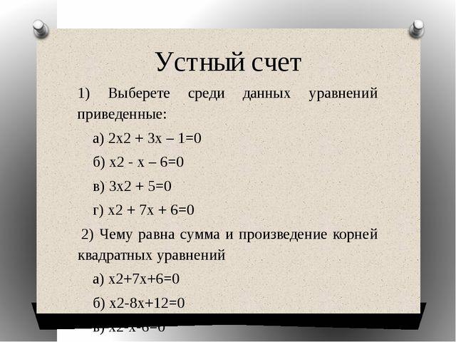 Устный счет 1) Выберете среди данных уравнений приведенные: а) 2х2 + 3х – 1=0...