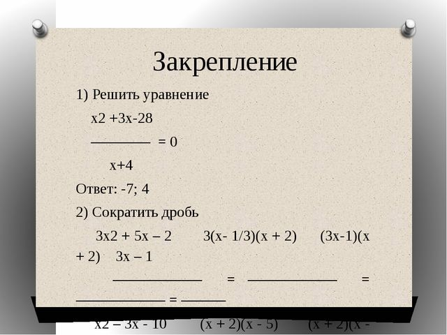 Закрепление 1) Решить уравнение х2 +3х-28 ———— = 0 х+4 Ответ: -7; 4 2) Сократ...