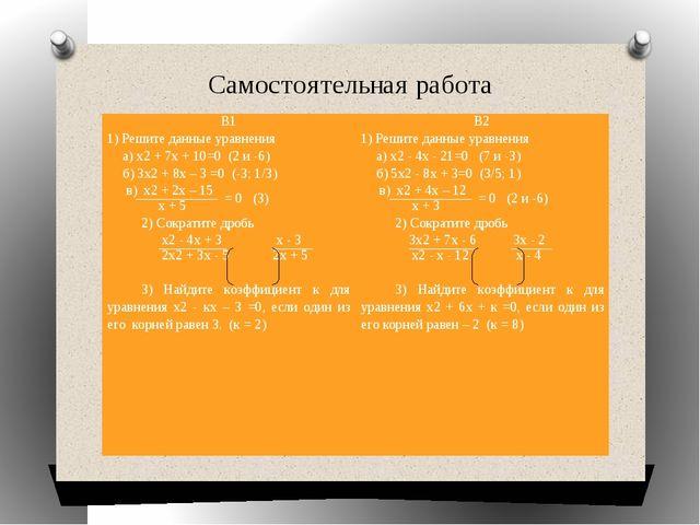 Самостоятельная работа В1 1) Решите данные уравнения а) х2+ 7х + 10=0 (2 и -6...