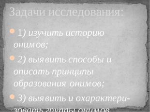 1) изучить историю онимов; 2) выявить способы и описать принципы образования