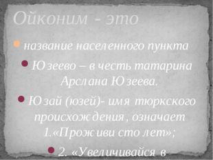 название населенного пункта Юзеево – в честь татарина Арслана Юзеева. Юзай (ю
