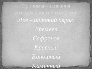 Лог – широкий овраг. Еремеев Сафронов Красный Баношный Каменный Сухой Оронимы