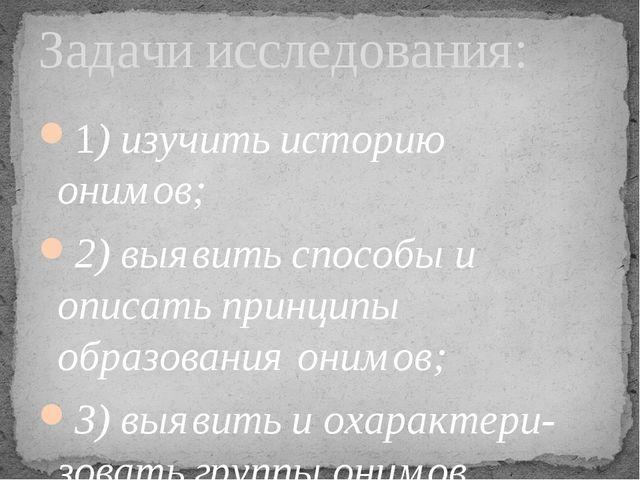 1) изучить историю онимов; 2) выявить способы и описать принципы образования...