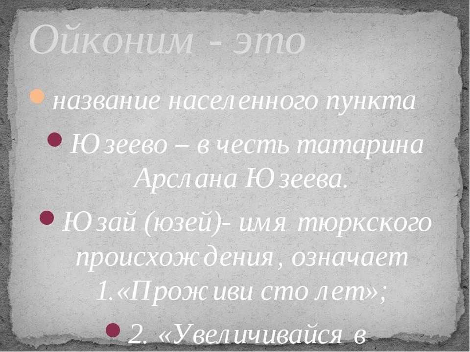 название населенного пункта Юзеево – в честь татарина Арслана Юзеева. Юзай (ю...