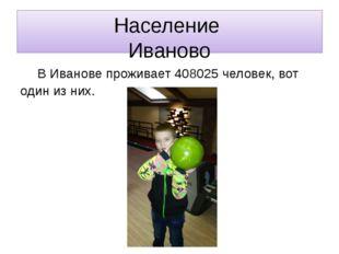 Население Иваново В Иванове проживает 408025 человек, вот один из них.