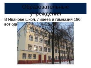 Образовательные учреждения В Иванове школ, лицеев и гимназий 186, вот одна из