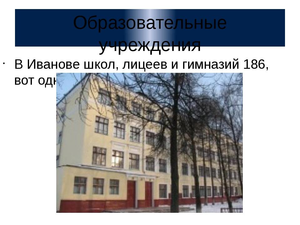 Образовательные учреждения В Иванове школ, лицеев и гимназий 186, вот одна из...