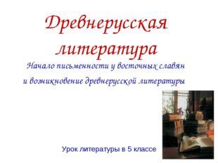 Древнерусская литература Начало письменности у восточных славян ивозникновен