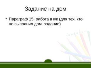 Задание на дом Параграф 15, работа в к/к (для тех, кто не выполнил дом. задан