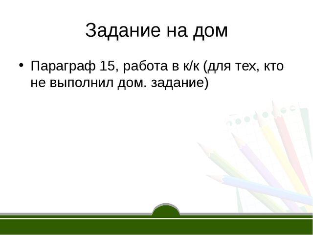 Задание на дом Параграф 15, работа в к/к (для тех, кто не выполнил дом. задан...