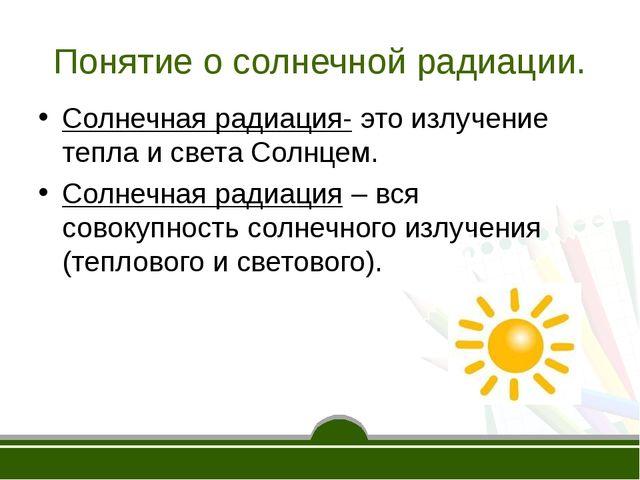 Понятие о солнечной радиации. Солнечная радиация- это излучение тепла и света...
