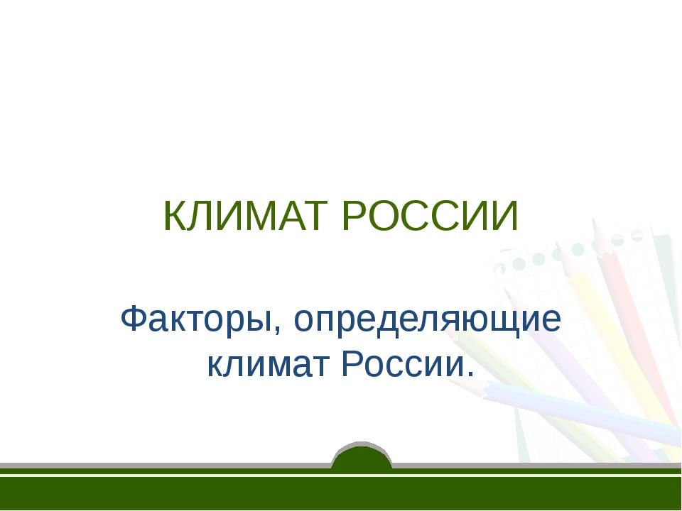 КЛИМАТ РОССИИ Факторы, определяющие климат России.