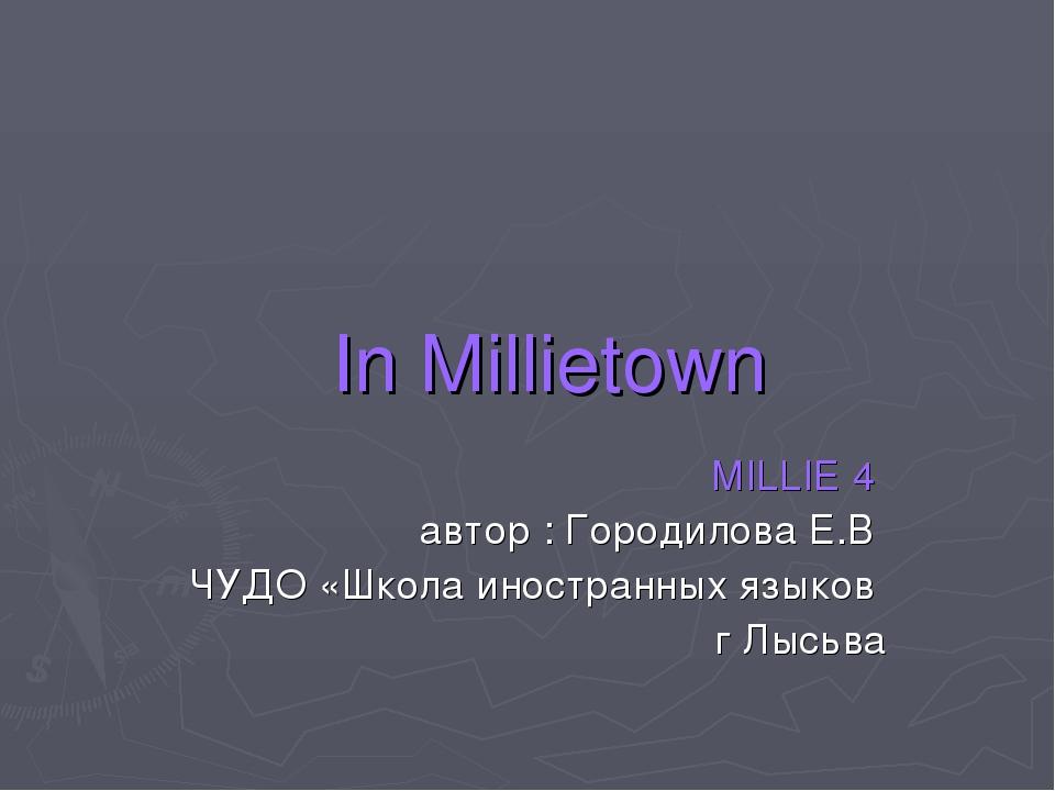 In Millietown MILLIE 4 автор : Городилова Е.В ЧУДО «Школа иностранных языков...