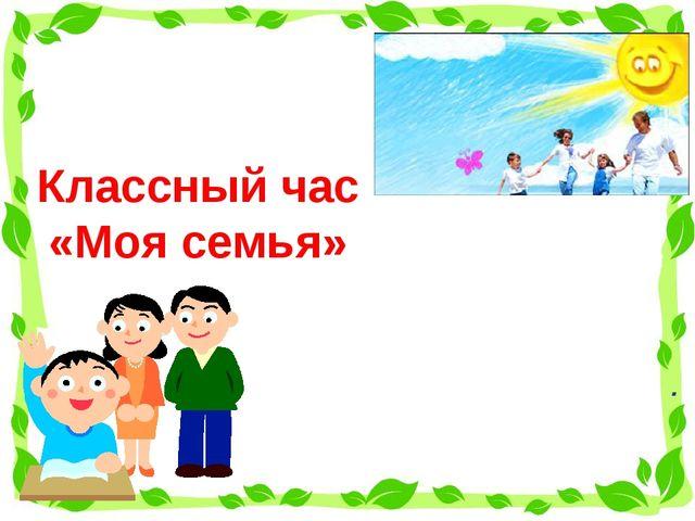 Классный час «Моя семья» .