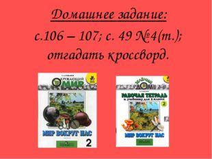 Домашнее задание: с.106 – 107; с. 49 № 4(т.); отгадать кроссворд.