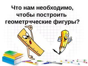 Что нам необходимо, чтобы построить геометрические фигуры?