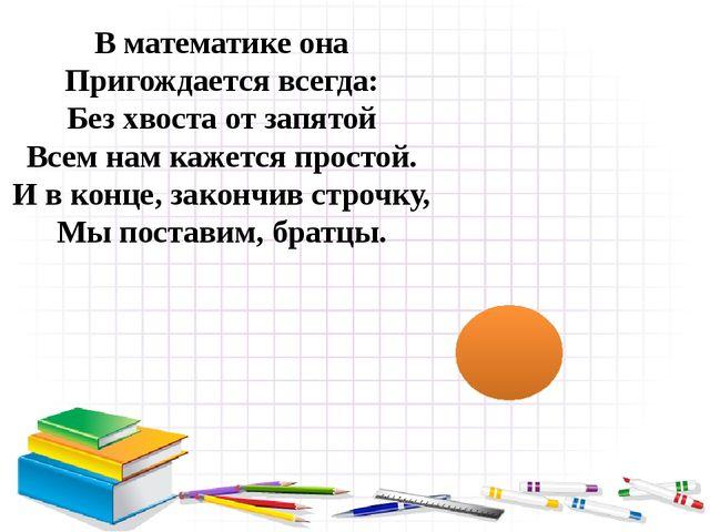 В математике она Пригождается всегда: Без хвоста от запятой Всем нам кажется...