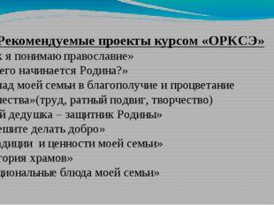 Рекомендуемые проекты курсом «ОРКСЭ» «Как я понимаю православие» «С чего нач