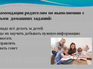 Рекомендации родителям по выполнению с детьми домашних заданий: - не надо всё