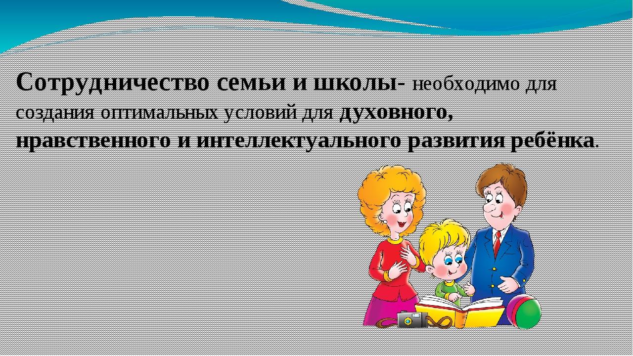 Сотрудничество семьи и школы- необходимо для создания оптимальных условий для...