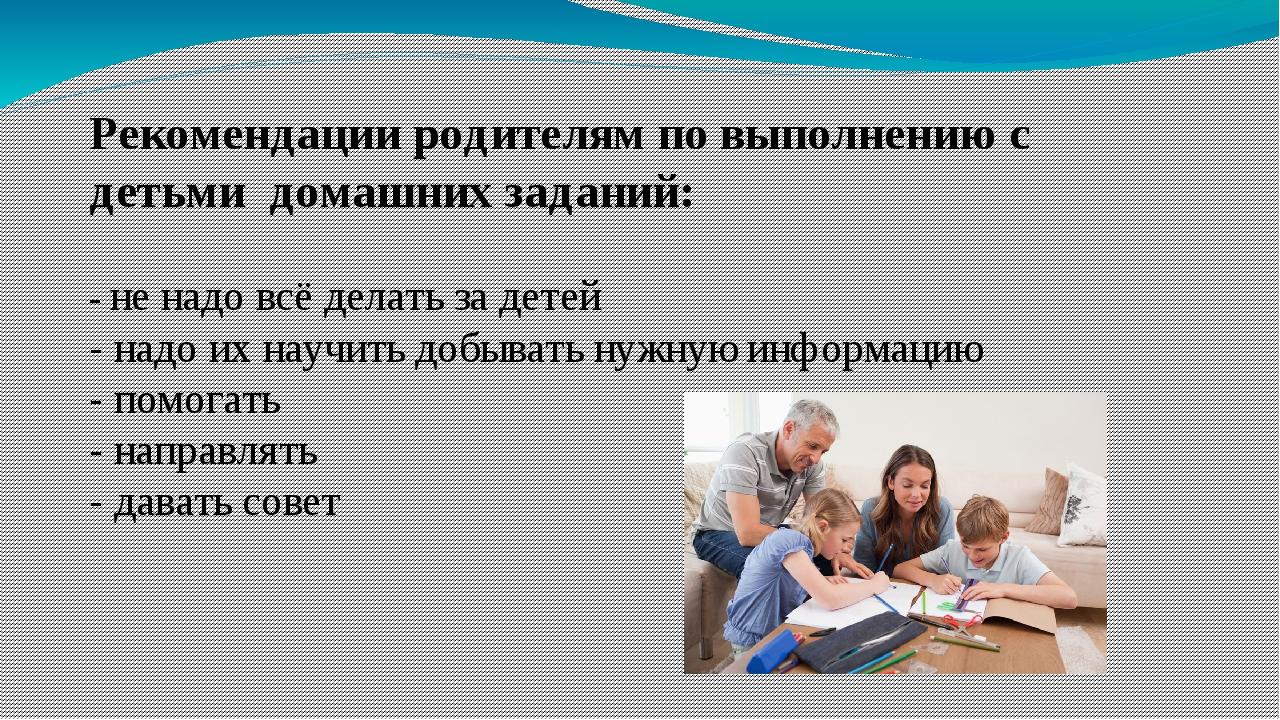 Рекомендации родителям по выполнению с детьми домашних заданий: - не надо всё...