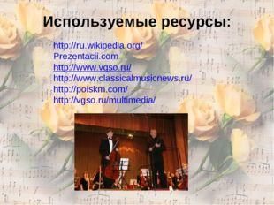 Используемые ресурсы: http://ru.wikipedia.org/ Prezentacii.com http://www.vgs