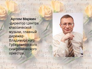 Артем Маркин -директор Центра классической музыки, главный дирижер Владимирс