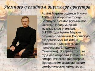 Немного о главном дирижере оркестра Артём Маркин родился 6 июня 1969 г. в сиб