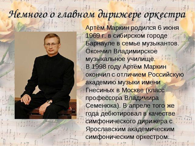 Немного о главном дирижере оркестра Артём Маркин родился 6 июня 1969 г. в сиб...